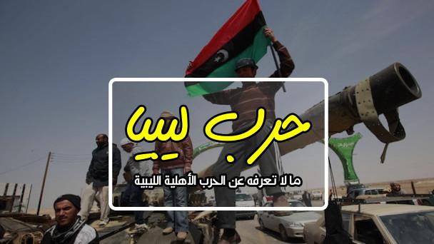 ما لا تعرفه عن الحرب الأهلية في ليبيا ؟