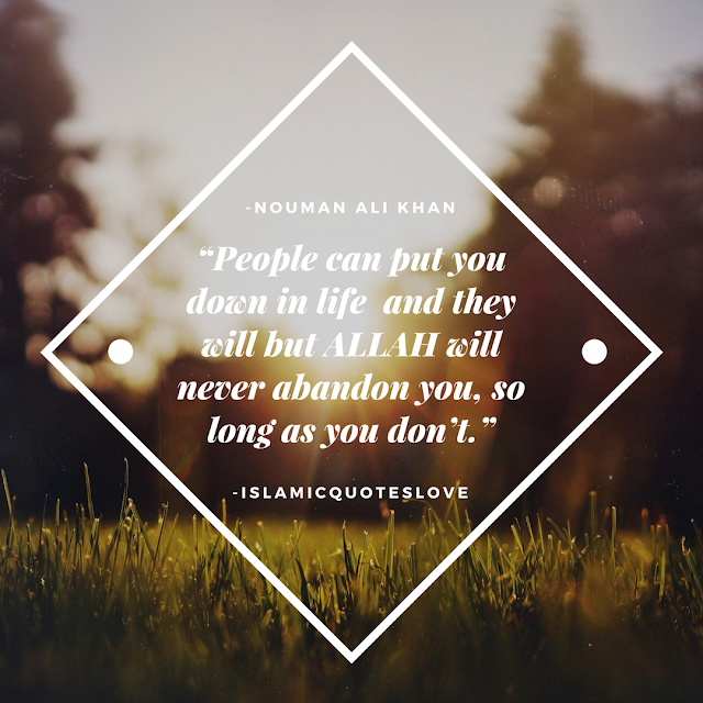 """""""People can put you down in life and they will but Allah will never abandon you, so long as you don't."""" -Nouman Ali Khan"""