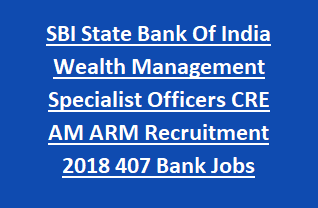 SBI State Bank Of India Wealth Management Specialist Officers CRE AM ARM Recruitment Notification 2018 407 Bank Jobs