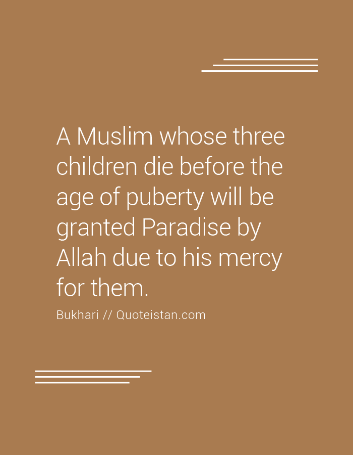 A Muslim whose three children die before the age of puberty will be granted Paradise by Allah due to his mercy for them.