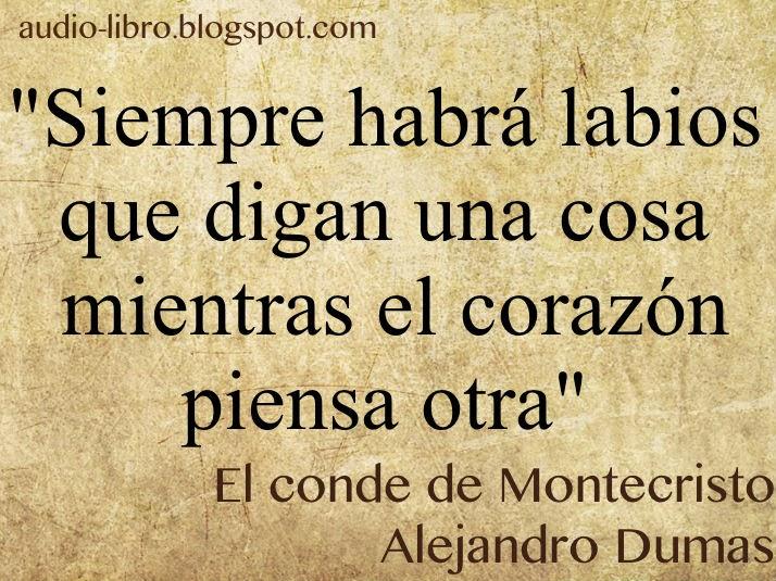 Frase: Siempre habrá labios que digan una cosa mientras el corazón piensa otra. Alejandro Dumas. El conde de Montecristo