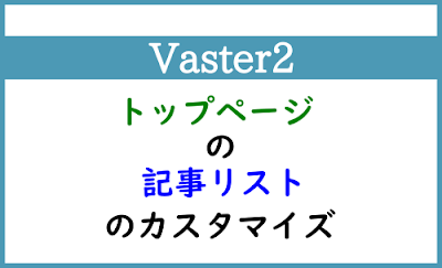 Blogger Labo:【Vaster2】トップページの記事リストのカスタマイズ
