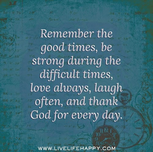 REMEMBER THE GOOD TIMES BE STRONG DURING THE DIFFICULT