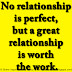 No relationship is perfect, but a great relationship is worth the work.