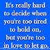 It's really hard to decide when you're too tired to hold on, but you're too in love to let go.