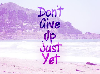 DON'T  GIVE UP JUST YET