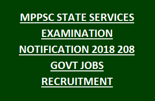MPPSC STATE SERVICES EXAMINATION NOTIFICATION 2018 208 GOVT JOBS RECRUITMENT LAST DATE 08-01-2018