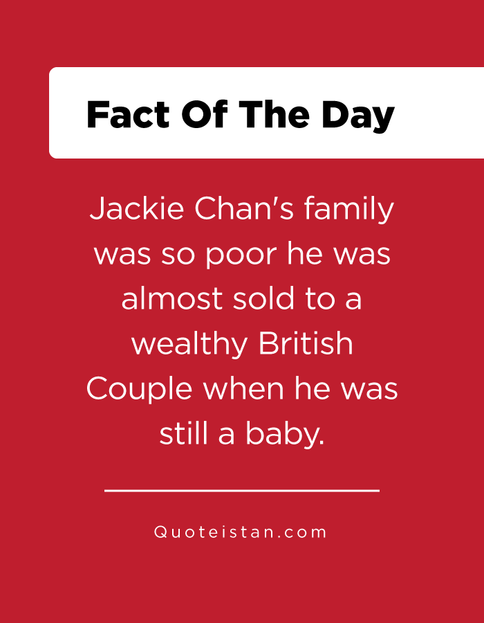 Jackie Chan's family was so poor he was almost sold to a wealthy British Couple when he was still a baby.