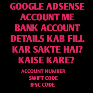 GOOGLE ADSENSE ACCOUNT ME BANK ACCOUNT DETAILS KAB FILL KAR SAKTA HAI? OR KAISE KARE?