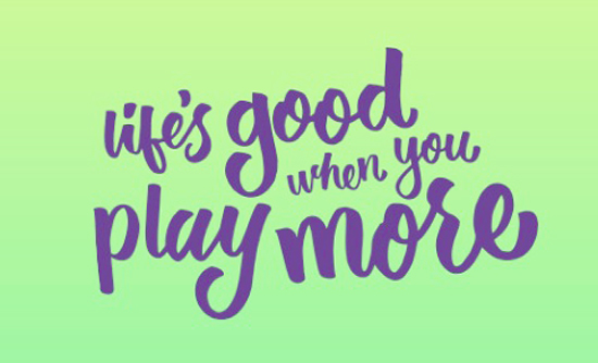 Life is good when you play more