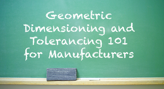Geometric Dimensioning and Tolerancing 101 for Manufacturers