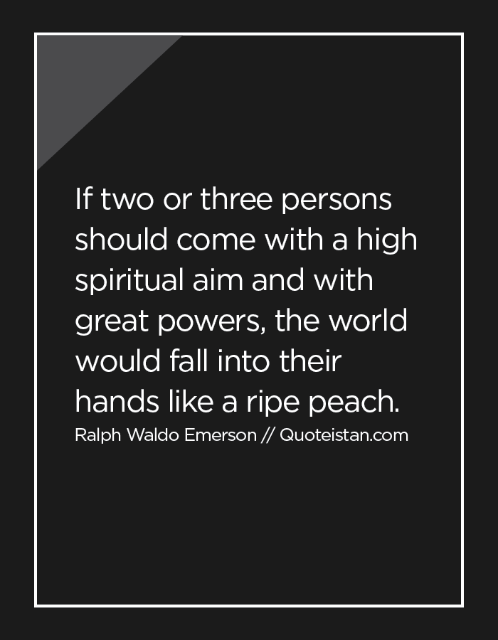 If two or three persons should come with a high spiritual aim and with great powers, the world would fall into their hands like a ripe peach.