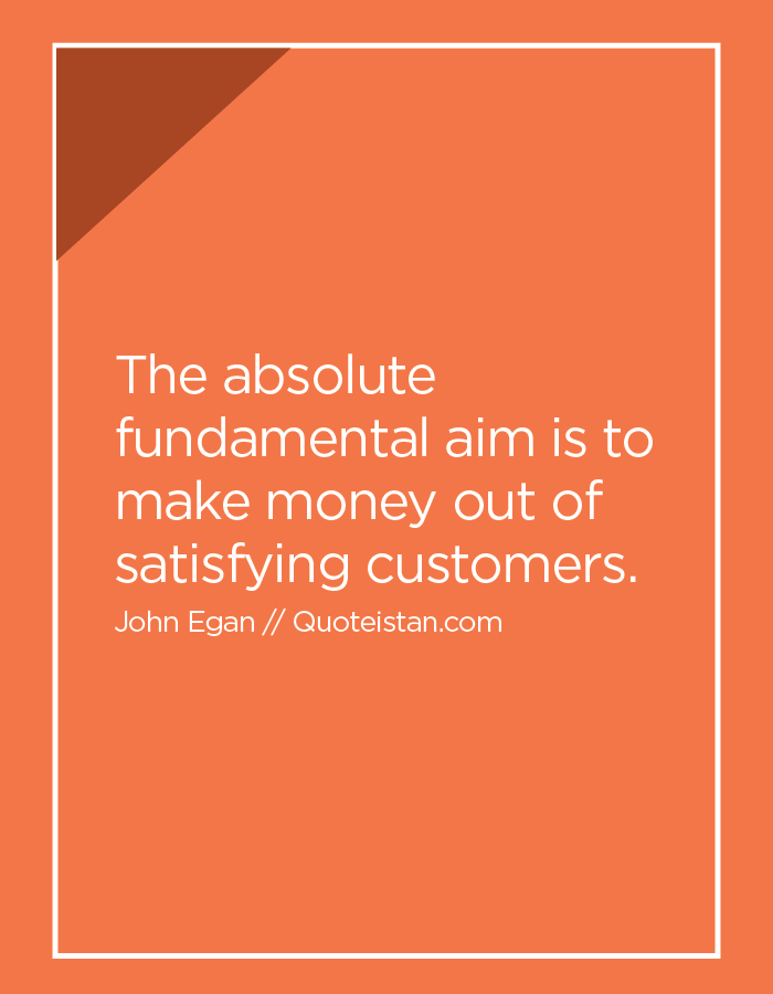 The absolute fundamental aim is to make money out of satisfying customers.