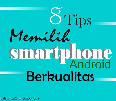 8 Tips Memilih Smartphone Android Berkualitas