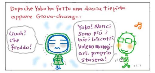 Dopo che Yoko ha fatto una doccia tiepida appare Giova-chang… Uuuh! Che freddo! Yoko! Non ci sono piu' i miei biscotti. Volevo mangiarli proprio stasera!