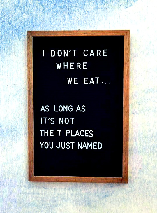 I don't care where we eat.