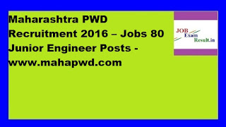 Maharashtra PWD Recruitment 2016 – Jobs 80 Junior Engineer Posts -www.mahapwd.com
