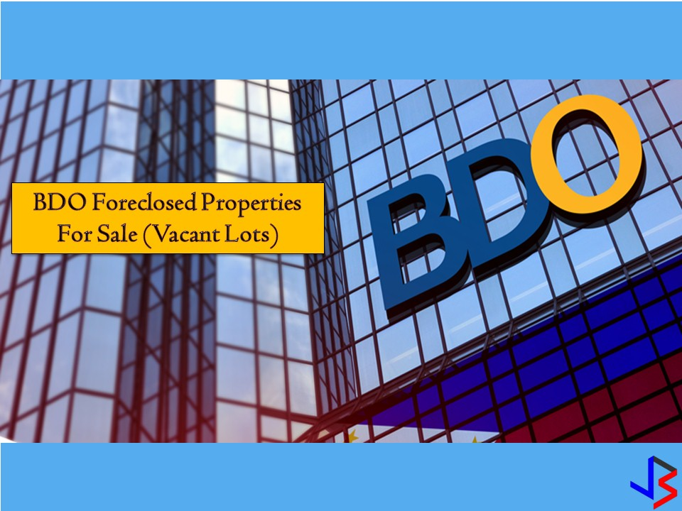 The following are vacant lots for sale from BDO. All properties are foreclosed by the bank and information below is taken from the bank's website. We are not a broker and posting this foreclosure listing is for general purposes only. Jbsolis is not connected nor affiliated with the BDO. Any interested parties may directly contact BDO with the following information from their website.   Retail Properties (02) 702-7086 / 702-7088 Subdivision Properties (02) 702-7059 / 702-7060 Lease Assets (02) 702-7033 / 702-7825  You may also visit banks office address:  You may visit our office at BDO Asset Management Group/Sales Department 25/F Pacific Star Building, Gil Puyat Ave., cor. Makati Ave., Makati City