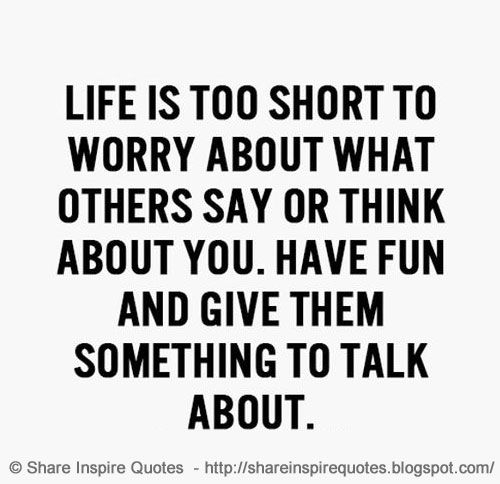 Life Is Too Short To Worry About What Others Say Or Think