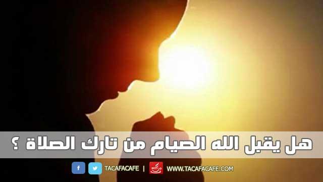 هل يقبل الله الصيام من تارك الصلاة؟