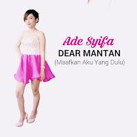 Lirik Lagu Ade Syifa Dear Mantan (Maafkan Aku Yang Dulu)
