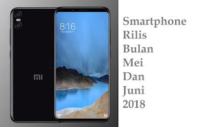 4 Smartphone Akan Rilis Di Bulan Mei - Juni  2018