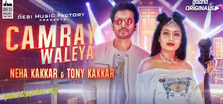 Camray Waleya Lyrics: is sung by Neha Kakkar & Tony Kakkar and music is composed by Tony Kakkar while lyrics is penned by Neha Kakkar.   Song Details  Song Title: Camray Waleya Singer: Neha Kakkar & Tony Kakkar Music: Tony Kakkar Lyrics: Neha Kakkar  Music Label: Desi Music Factory