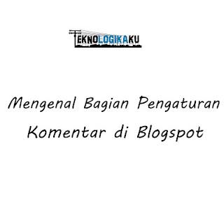 Mengenal Bagian Pengaturan Komentar Di Blogspot