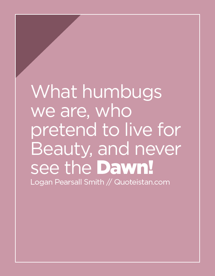 What humbugs we are, who pretend to live for Beauty, and never see the Dawn!