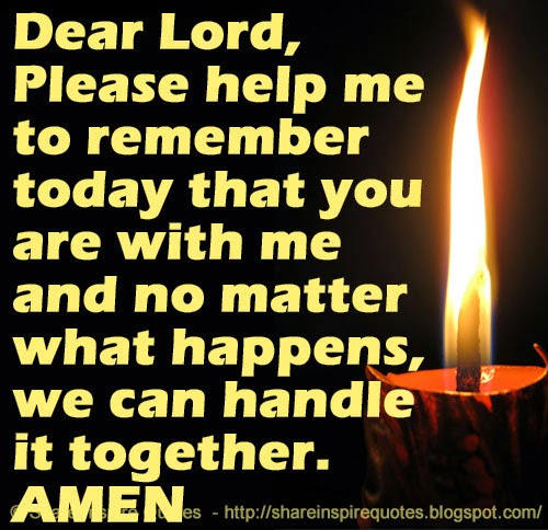 Dear Lord, Please Help Me To Remember Today That You Are