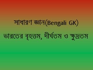সাধারণ জ্ঞান(Bengali GK)  ভারতের বৃহত্তম, দীর্ঘতম ও ক্ষুদ্রতম