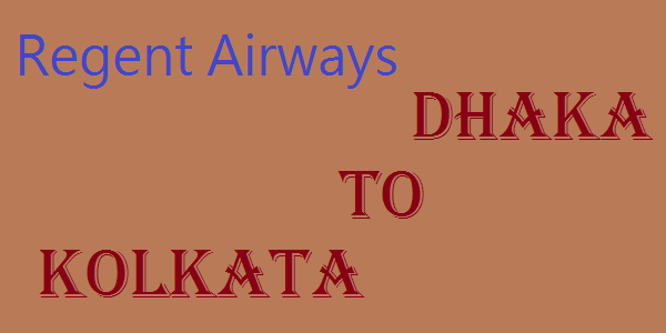Regent Airways Dhaka to Kolkata Ticket Price