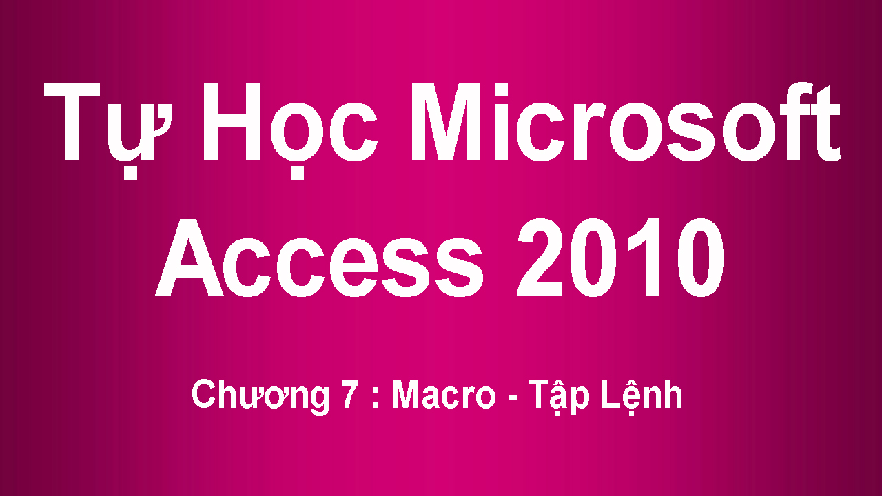 [ Access 2010 ] Chương 7 : Macro - Tập Lệnh