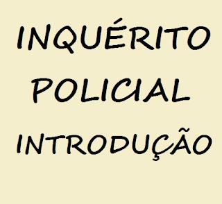 INQUÉRITO POLICIAL. INTRODUÇÃO