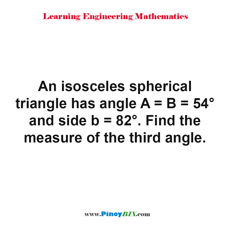 An isosceles spherical triangle has angle A = B = 54° and side b = 82°. Find the measure of the third angle.