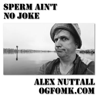 Poetry by Alex Nuttall, title: Sperm Ain't No Joke, Original Date: 19980130 – © Alex Nuttall / OgFOMK ArTS 1998 – 2018 – Retro-published 20170728.