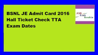 BSNL JE Admit Card 2016 Hall Ticket Check TTA Exam Dates