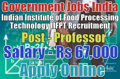 Indian Institute of Food Processing Technology IIFPT Recruitment 2017