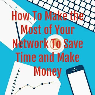 How To Make the Most of Your Network To Save Time and Make Money