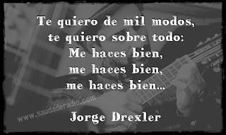 """""""Te quiero de mil modos,  te quiero sobre todo:  Me haces bien,  me haces bien,  me haces bien."""" Jorge Drexler"""