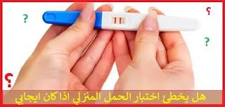 هل يخطئ اختبار الحمل المنزلي اذا كان ايجابي