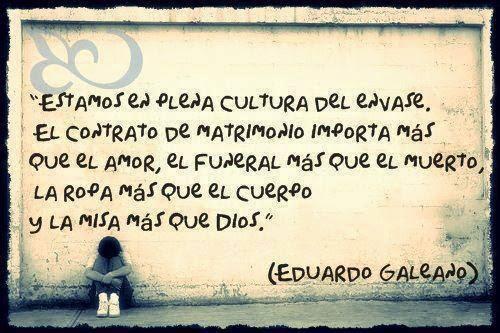 """""""Estamos en plena cultura del envase. El contrato de matrimonio importa más que el amor, el funeral más que el muerto, la ropa más que el cuerpo y la misa más que Dios"""" Eduardo Galeano"""