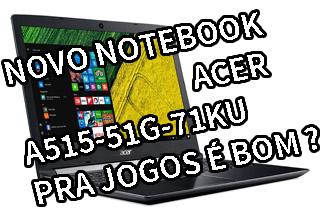 Notebook Acer A515-51G-71KU é Bom