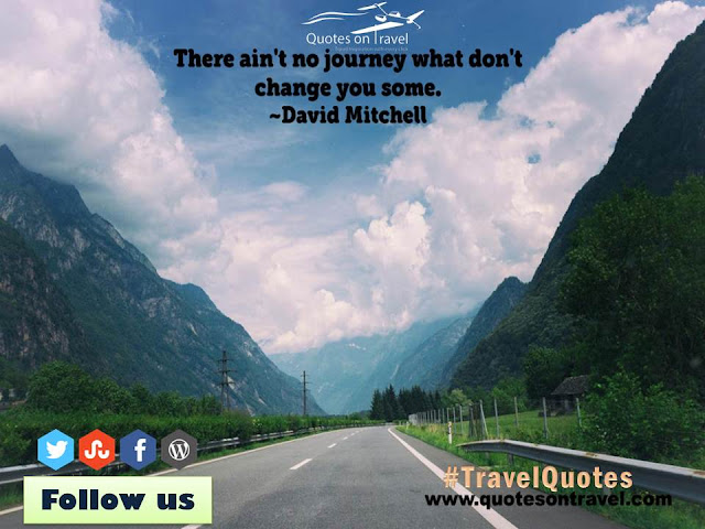 There ain't no journey what don't change you some. - Funny Quotes On Travel by David Mitchell.