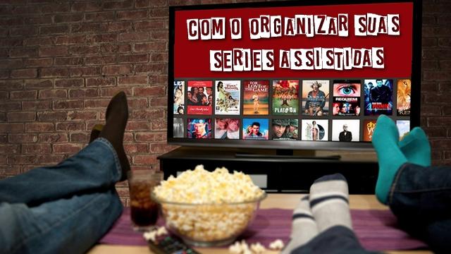 Como Organizar Suas Séries Assistidas!