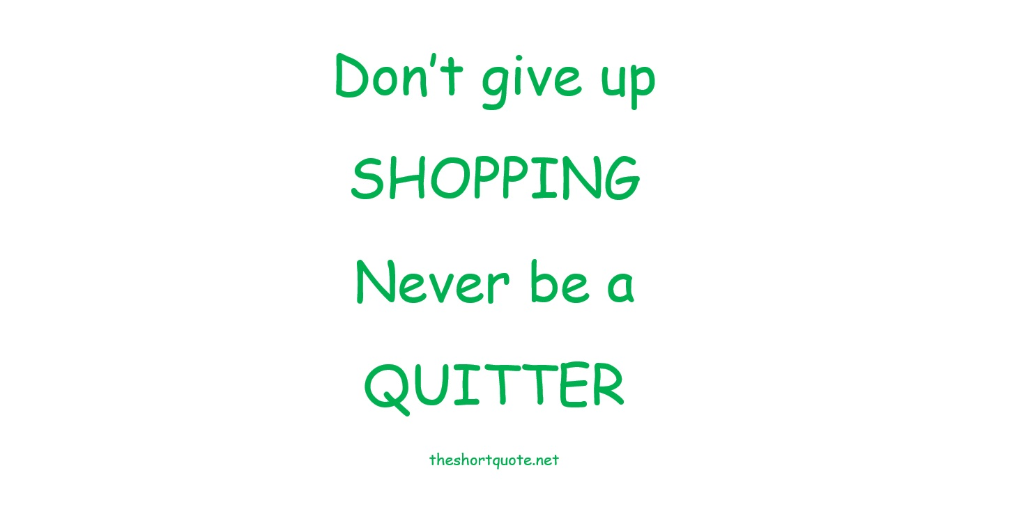 Don't give up SHOPPING ... Never be a Quitter