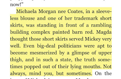 Michaela Morgan nee Coates, in a sleeveless blouse and one of her trademark short skirts, was standing in front of a rambling building complex painted barn red. Magda thought those short skirts served Mickey very well. Even big-deal politicians were apt to become mesmerized by a glimpse of upper thigh, and in such a state, the truth sometimes popped out of their lying mouths. Not always, mind you, but sometimes.