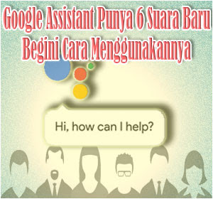Google Assistant Punya 6 Suara Baru, Begini Cara Menggunakannya