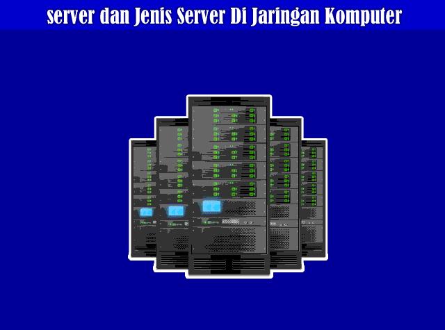 Pengertian server dan Jenis - Jenis Server Di Jaringan Komputer
