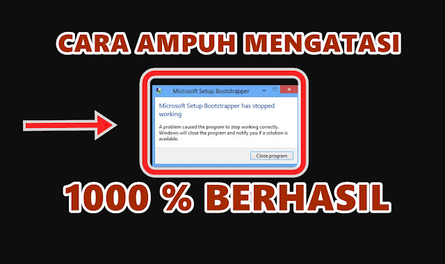 Cara Mengatasi Gagal Instal Microsoft Office (Setup Bootstrapper Has Stopped Working) di Windows